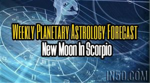 Weekly Planetary Astrology Forecast - New Moon In Scorpio