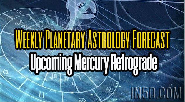Weekly Planetary Astrology Forecast - Upcoming Mercury Retrograde