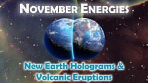 NOVEMBER ENERGIES: New Earth Holograms & Volcanic Eruptions