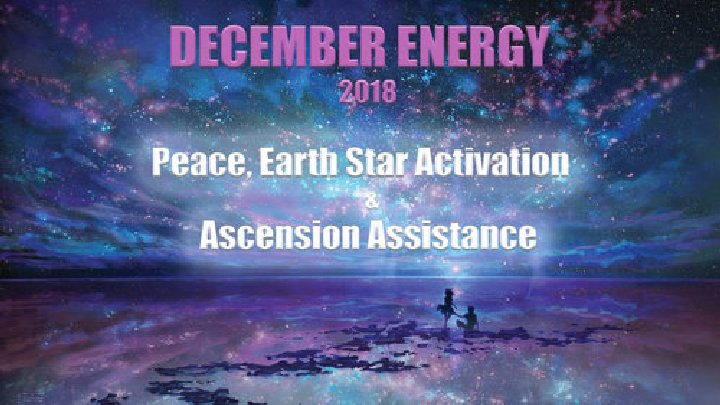 DECEMBER ENERGY 2018: Peace, Earth Star Activation & Ascension Assistance