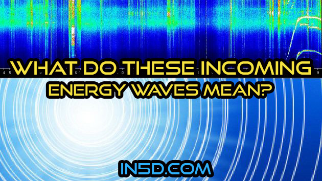 What Do These Incoming Energy Waves Mean?