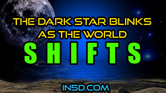 The Dark Star Blinks As The World Shifts