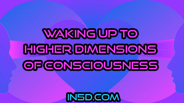 Waking Up To Higher Dimensions Of Consciousness