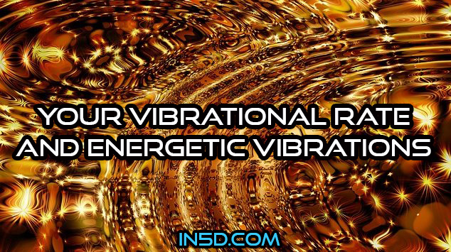 Your Vibrational Rate And Energetic Vibrations