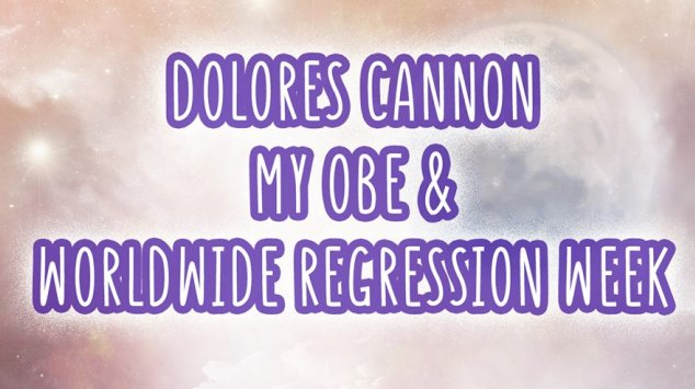 Dolores Cannon, My OBE and Worldwide Regression Week