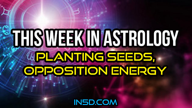 This Week In Astrology - Planting Seeds, Opposition Energy