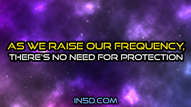As We Raise Our Frequency, There Is No Need For Protection