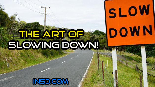 The Art Of SLOWING DOWN!
