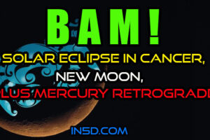 BAM! Solar Eclipse In Cancer, New Moon, PLUS Mercury Retrograde