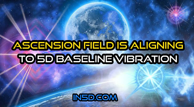 Ascension Field Is Aligning To 5D Baseline Vibration