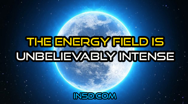 The Energy Field Is Unbelievably Intense