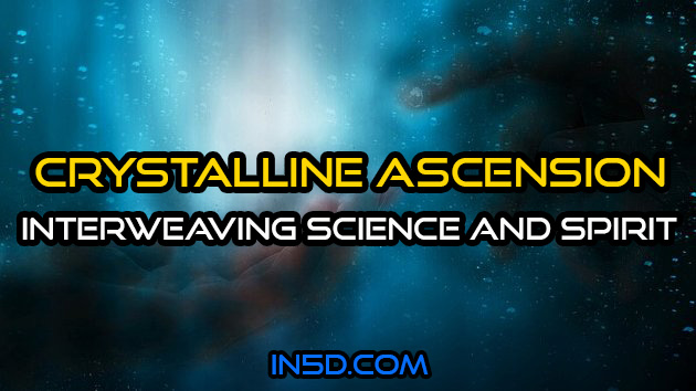 Crystalline Ascension ~ Interweaving Science and Spirit