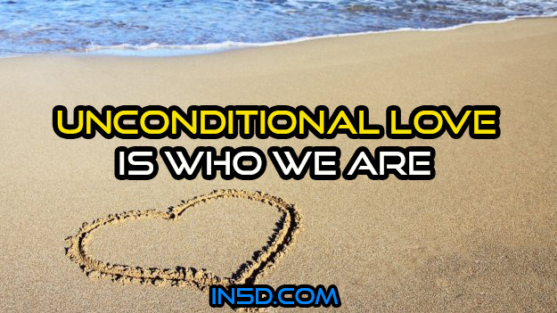 Unconditional Love Is Who We Are