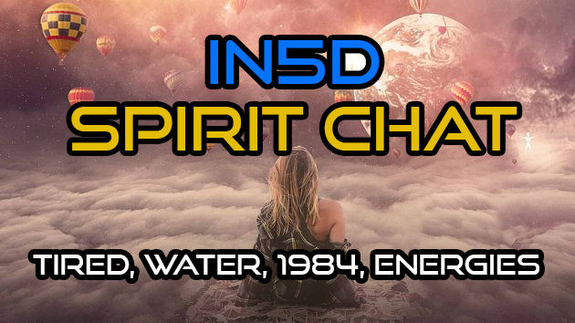 Spirit Chat – TIRED!, Water, 1984, Energies, & MORE!