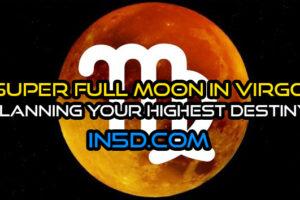 Super Full Moon In Virgo – Planning Your Highest Destiny