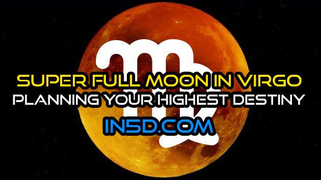Super Full Moon In Virgo - Planning Your Highest Destiny