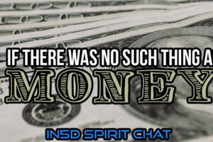 In5D Spirit Chat – If There Was No Such Thing As Money…
