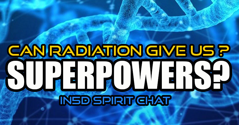 In5D Spirit Chat - Can Radiation Give Us Superpowers?