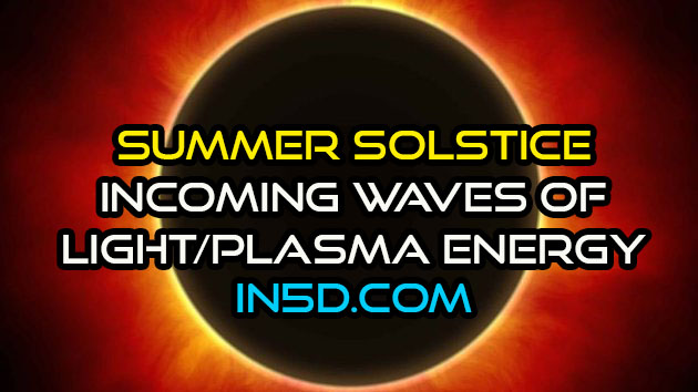 Summer Solstice - Powerful Changes And Incoming Waves Of Light/Plasma Energy