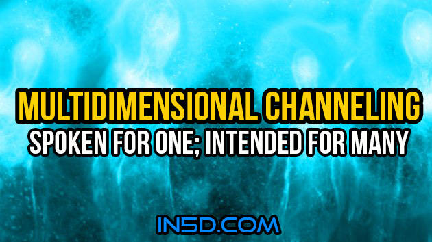 Multidimensional Channeling - Spoken For One; Intended For Many