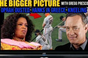 Oprah Ousted, Hanks in Greece, Kneeling & More The Bigger Picture w. Gregg Prescott