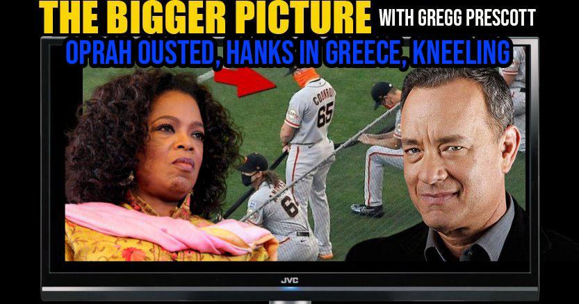 Oprah Ousted, Hanks in Greece, Kneeling & More The Bigger Picture w. Gregg Prescott