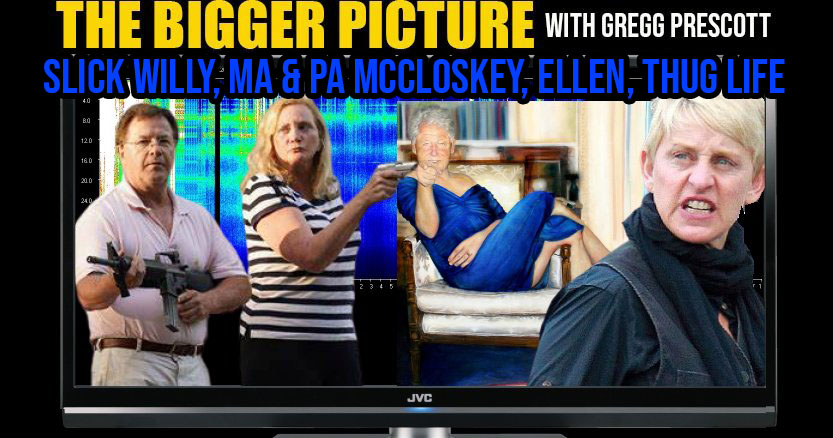 Slick Willy Clinton, Ma & Pa McCloskey, Degenerate Ellen - The BIGGER Picture with Gregg Prescott