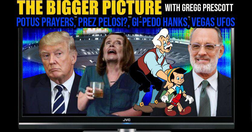 POTUS Prayers, Pres Pelosi, GiPedo Hanks, Vegas UFOS - The BIGGER Picture with Gregg Prescott