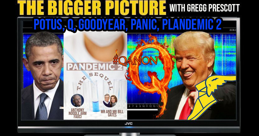 POTUS, Q, Goodyear, Panic, Plandemic2 - The BIGGER Picture with Gregg Prescott
