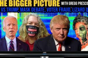 Trump vs Biden, Mask Debate, Voter Fraud, Lizard Queen – The BIGGER Picture with Gregg Prescott