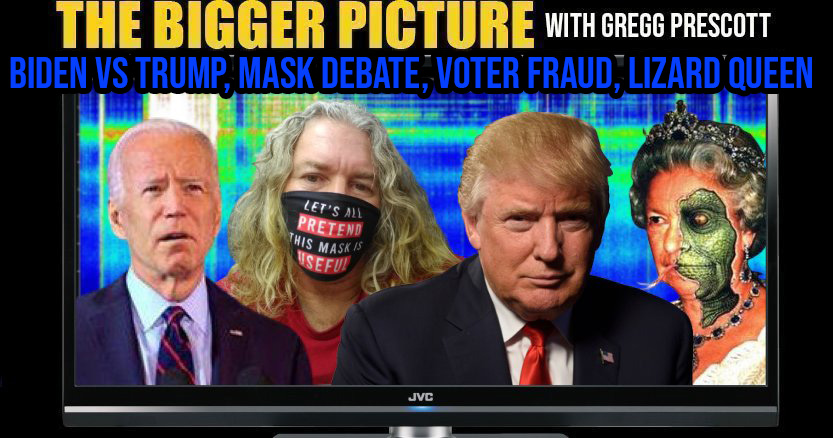 Trump vs Biden, Mask Debate, Voter Fraud, Lizard Queen - The BIGGER Picture with Gregg Prescott