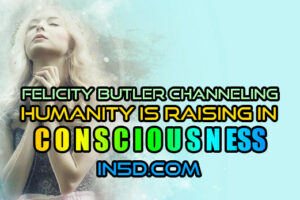 Felicity Butler Channeling – Humanity Is Raising In Consciousness