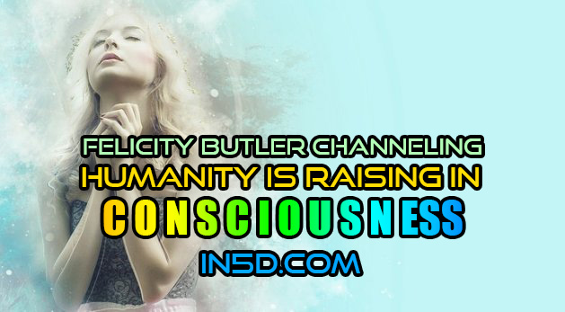 Felicity Butler Channeling - Humanity Is Raising In Consciousness